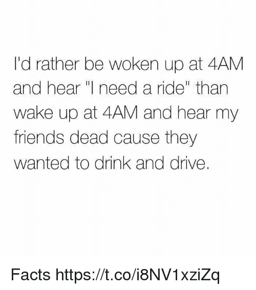 "Facts, Friends, and Drive: I'd rather be woken up at 4AM  and hear I need a ride"" than  wake up at 4AM and hear my  friends dead cause they  wanted to drink and drive. Facts https://t.co/i8NV1xziZq"