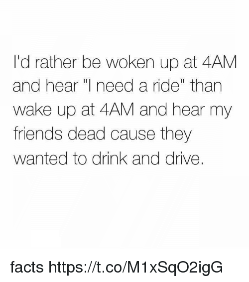 "Facts, Friends, and Drive: I'd rather be woken up at 4AM  and hear  need a ride"" than  wake up at 4AM and hear my  friends dead cause they  wanted to drink and drive. facts https://t.co/M1xSqO2igG"