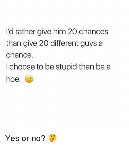 Hoe, Memes, and 🤖: I'd rather give him 20 chances  than give 20 different guys a  chance.  I choose to be stupid than be a  hoe. Yes or no? 🤔
