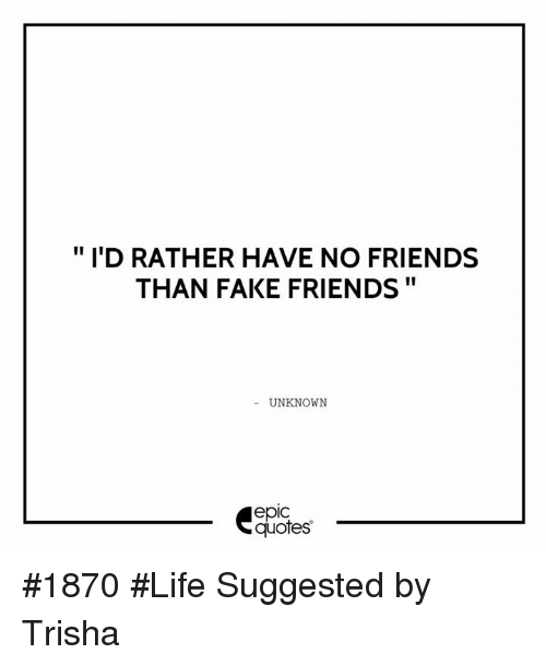 fake friends and life id rather have no friends than fake friends unknown