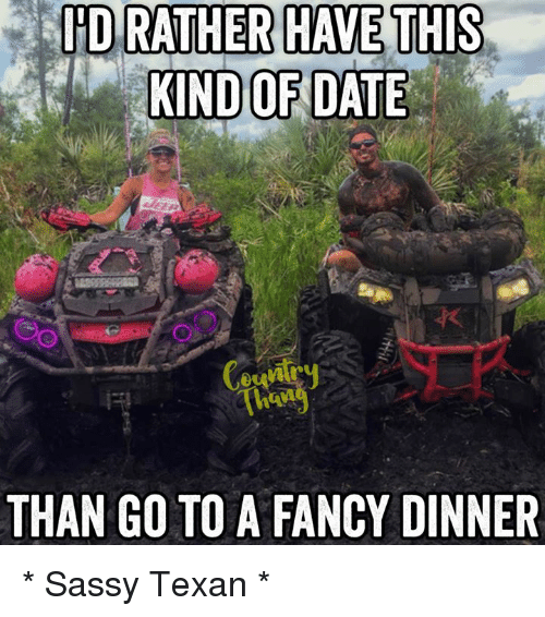 Memes, Fancy, and Texans: ID RATHER HAVE THIS  KIND OF DATE  THAN GO TO A FANCY DINNER * Sassy Texan *