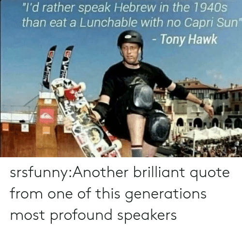 "Tony Hawk, Tumblr, and Blog: ""I'd rather speak Hebrew in the 1940s  than eat a Lunchable with no Capri Sun""  Tony Hawk srsfunny:Another brilliant quote from one of this generations most profound speakers"