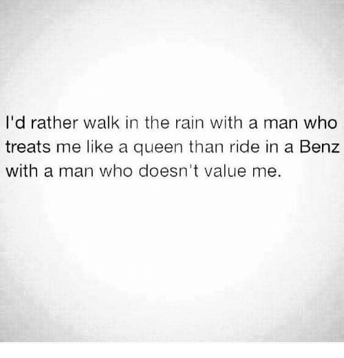 Queen, Rain, and Who: I'd rather walk in the rain with a man who  treats me like a queen than ride in a Benz  with a man who doesn't value me.