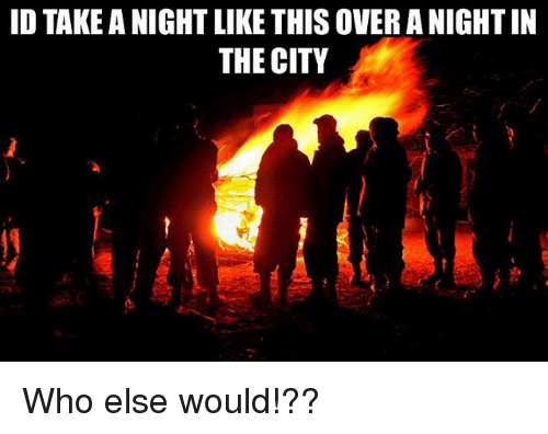 Memes, 🤖, and Who: ID TAKE A NIGHT LIKE THIS OVER A NIGHT IN  THE CITY Who else would!??