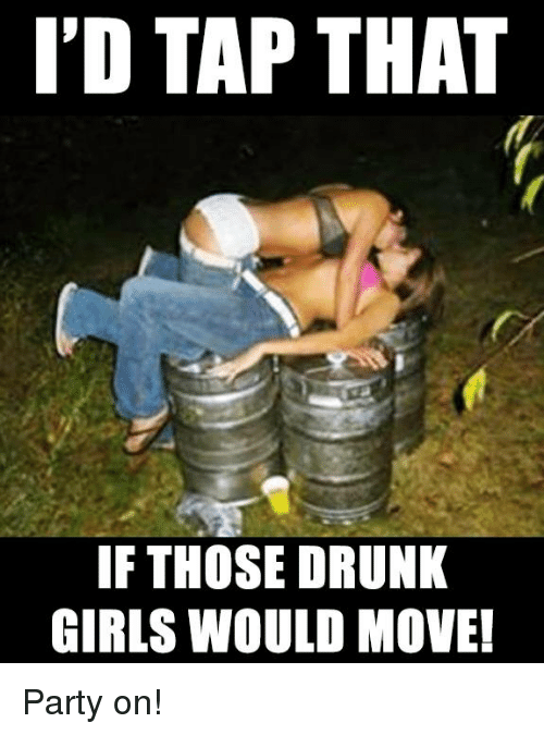 Id Tap That If Those Drunk Girls Would Move Party On -2354