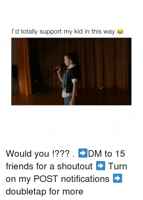 Friends, Memes, and 🤖: I'd totally support my kid in this way Would you !??? . ➡DM to 15 friends for a shoutout ➡ Turn on my POST notifications ➡ doubletap for more