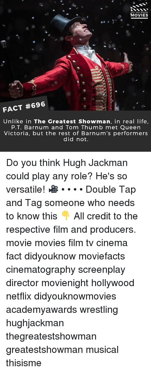 Life, Memes, and Movies: ID YOU KNOW  MOVIES  FACT #696  Unlike in The Greatest Showman, in real life  P.T. Barnum and Tom Thumb met Queen  Victoria, but the rest of Barnum's performers  did not. Do you think Hugh Jackman could play any role? He's so versatile! 🎥 • • • • Double Tap and Tag someone who needs to know this 👇 All credit to the respective film and producers. movie movies film tv cinema fact didyouknow moviefacts cinematography screenplay director movienight hollywood netflix didyouknowmovies academyawards wrestling hughjackman thegreatestshowman greatestshowman musical thisisme