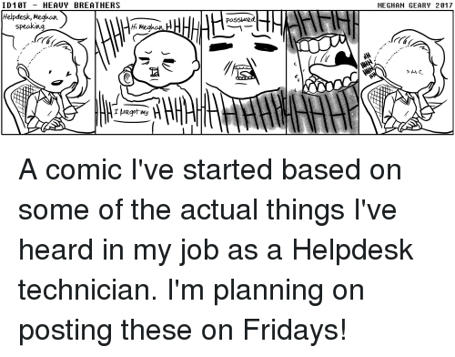 IT Rage, Job, and Comic: ID1 0T HEAUY BREATHERS  MEGHAN GEARY 2917  Helpdesk, Meghon  PaSSword.  speaking A comic I've started based on some of the actual things I've heard in my job as a Helpdesk technician. I'm planning on posting these on Fridays!