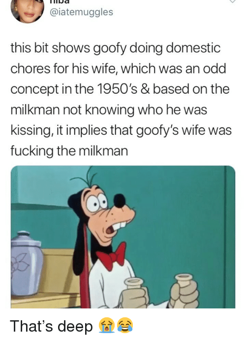 Fucking, Girl Memes, and Wife: Ida  @iatemuggles  this bit shows goofy doing domestic  chores for his wife, which was an odd  concept in the 1950's & based on the  milkman not knowing who he was  kissing, it implies that goofy's wife was  fucking the milkmarn That's deep 😭😂