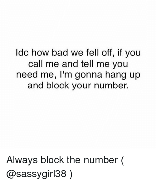 Bad, Girl Memes, and How: Idc how bad we fell off, if you  call me and tell me you  need me, I'm gonna hang up  and block your number. Always block the number ( @sassygirl38 )