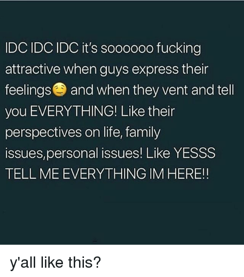 Family, Fucking, and Life: IDC IDC IDC it's soooooo fucking  attractive when guys express their  feelings and when they vent and tell  you EVERYTHING! Like their  perspectives on life, family  issues,personal issues! Like YESSS  TELL ME EVERYTHING IM HERE!! y'all like this?