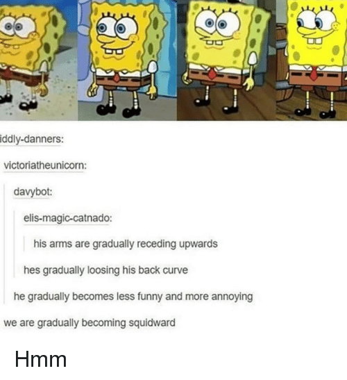 Curving, Funny, and SpongeBob: iddly-danners:  victoriatheunicorn  davybot:  elis-magic-catnado:  his arms are gradually receding upwards  hes gradually loosing his back curve  he gradually becomes less funny and more annoying  we are gradually becoming squidward