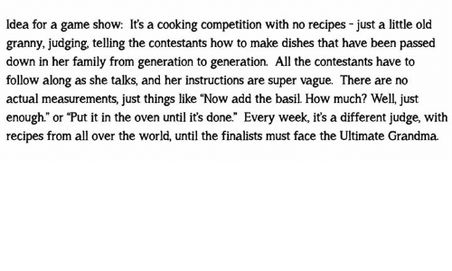 """Family, Grandma, and Memes: Idea for a game show: It's a cooking competition with no recipes - just a little old  granny, judging, telling the contestants how to make dishes that have been passed  down in her family from generation to generation. All the contestants have to  follow along as she talks, and her instructions are super vague. There are no  actual measurements, just things like """"Now add the basil. How much? Well just  enough."""" or """"Put it in the oven until it's done."""" Every week, it's a different judge, with  recipes from all over the world, until the finalists must face the Ultimate Grandma."""