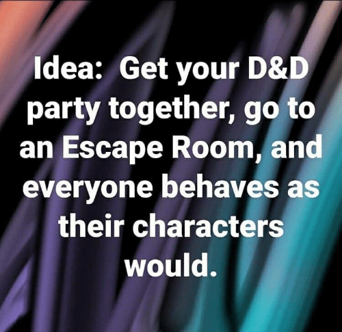 Idea Get Your D D Party Together Go To An Escape Room And Everyone Behaves As Their Characters Would Party Meme On Me Me