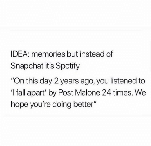 """Fall, Post Malone, and Snapchat: IDEA: memories but instead of  Snapchat it's Spotify  """"On this day 2 years ago, you listened to  'I fall apart' by Post Malone 24 times. We  hope you're doing better"""""""