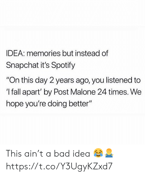 """Bad, Fall, and Post Malone: IDEA: memories but instead of  Snapchat it's Spotify  """"On this day 2 years ago, you listened to  'I fall apart' by Post Malone 24 times. We  hope you're doing better"""" This ain't a bad idea 😂🤷♂️ https://t.co/Y3UgyKZxd7"""