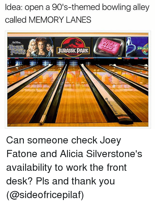 Jurassic Park, Memes, and Work: Idea: open a 90's-themed bowling alley  called MEMORY LANES  JURASSIC PARK Can someone check Joey Fatone and Alicia Silverstone's availability to work the front desk? Pls and thank you (@sideofricepilaf)