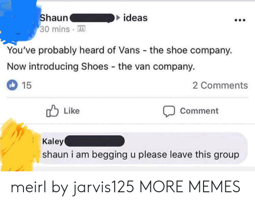 Dank, Memes, and Shoes: ideas  Shauna  30 minsA  You've probably heard of Vans the shoe company.  Now introducing Shoes the van company.  2 Comments  15  Like  Comment  Kaley  shaun i am begging u please leave this group meirl by jarvis125 MORE MEMES
