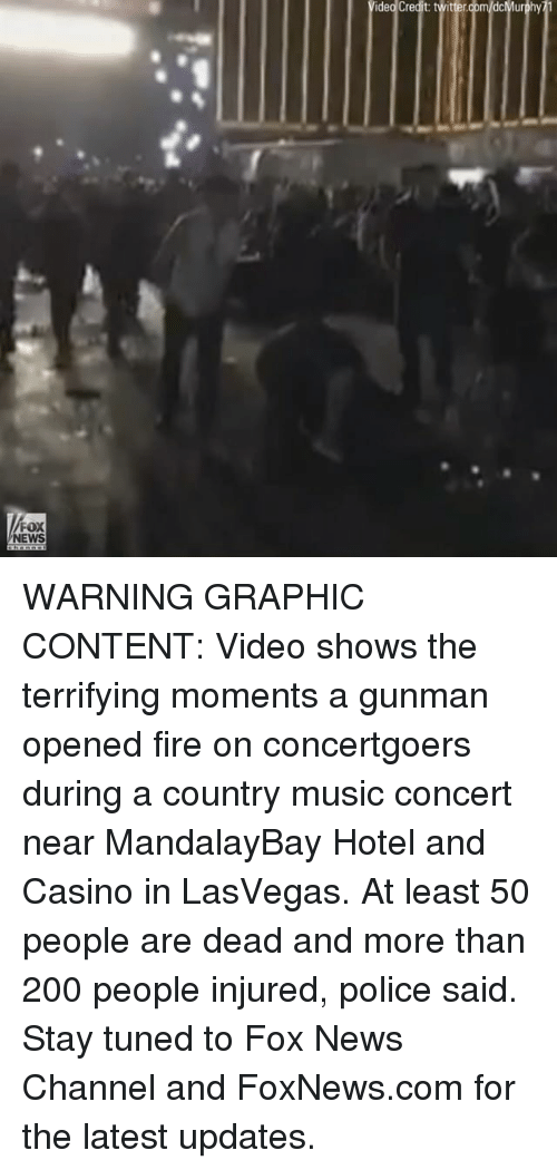 Bailey Jay, Fire, and Memes: idejcredit twittergom/dcMurphy11  FOX  NEWS WARNING GRAPHIC CONTENT: Video shows the terrifying moments a gunman opened fire on concertgoers during a country music concert near MandalayBay Hotel and Casino in LasVegas. At least 50 people are dead and more than 200 people injured, police said. Stay tuned to Fox News Channel and FoxNews.com for the latest updates.