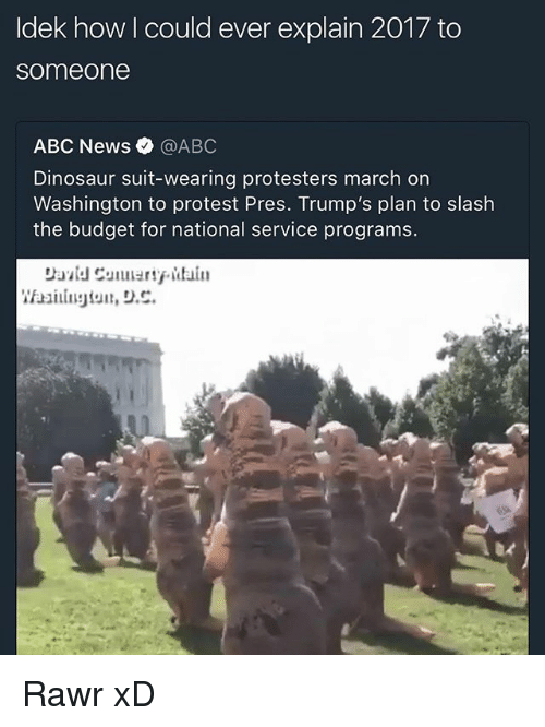 Abc, Dinosaur, and Memes: Idek how I could ever explain 2017 to  someone  ABC News·@ABC  Dinosaur suit-wearing protesters march on  Washington to protest Pres. Trump's plan to slash  the budget for national service programs.  be Rawr xD