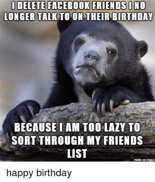 Birthday, Facebook, and Friends: IDELETE FACEBOOK FRIENDS INO  LONGER TALK TO ON THEIR BIRTHDAY  BECAUSE I AM TOOL  TO  LALY SORTTHROUGH MY FRIENDS  LIST  made on inngur happy birthday