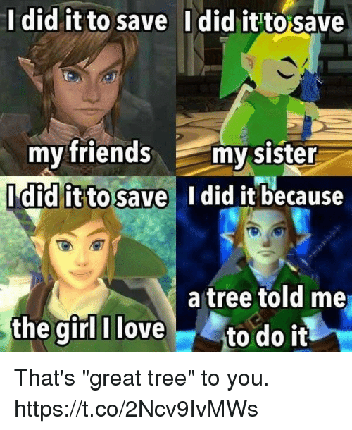 """Friends, Love, and Video Games: Idid it to save  Idid it to save  my friends my sister  didlitto save I did it because  a tree told me  the girl I love to do it That's """"great tree"""" to you. https://t.co/2Ncv9IvMWs"""