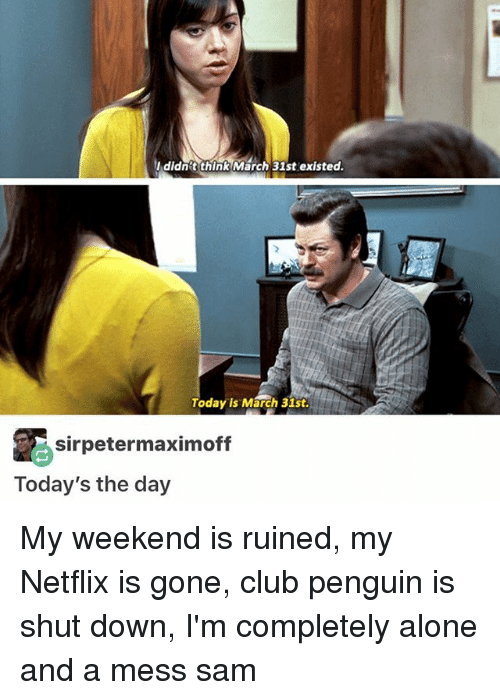 Being Alone, Club, and Memes: Ididnit think March 31st existed.  Today is M  h 31st  sirpetermaximoff  Today's the day My weekend is ruined, my Netflix is gone, club penguin is shut down, I'm completely alone and a mess ≪sam≫