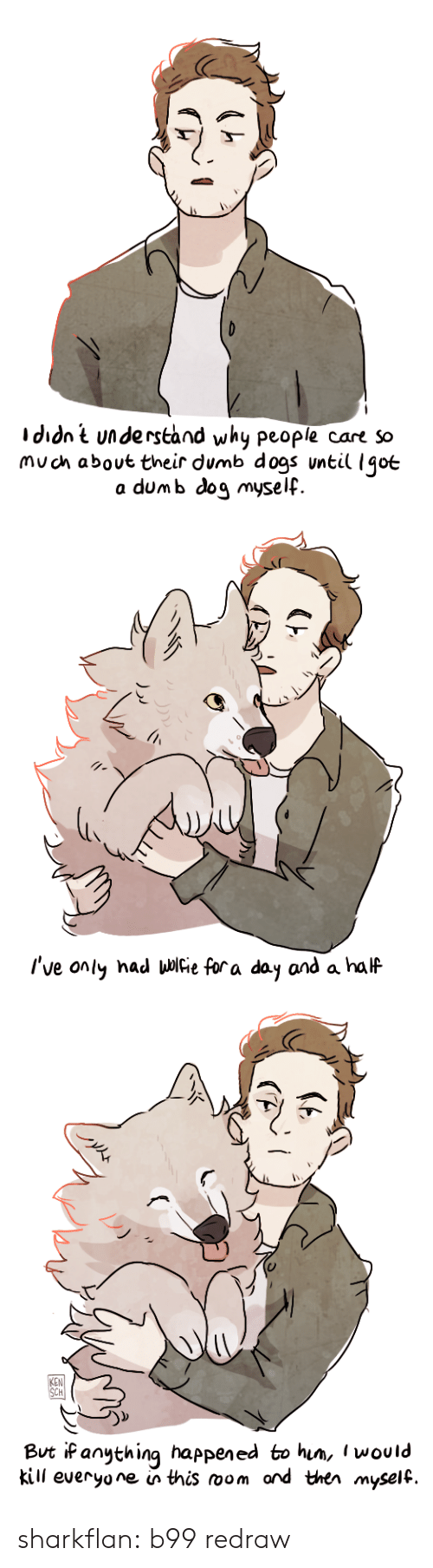 Dogs, Dumb, and Ken: Ididnt understand why people care so  muoh about their dumb dogs vntil Igoe  a dum b dog myself.   I've only had μ Fie fora day and a half   0  KEN  CH  But iP anything happened to him, l would  kill everyone in this room ord ther myself. sharkflan:  b99 redraw
