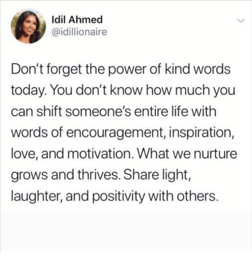 Life, Love, and Memes: İdil Ahmed  @idillionaire  Don't forget the power of kind words  today. You don't know how much you  can shift someone's entire life with  words of encouragement, inspiration,  love, and motivation. What we nurture  grows and thrives. Share light,  laughter, and positivity with others.