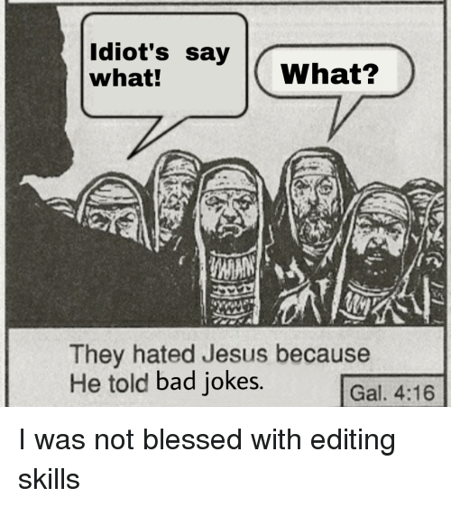 Bad, Bad Jokes, and Blessed: Idiot's say  what!  What?  They hated Jesus because  He told bad jokes.  Gal. 4:16