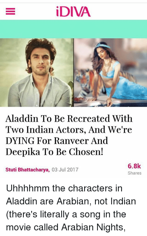 Aladdin, Memes, and Movie: iDIVA  Aladdin To Be Recreated With  Two Indian Actors, And We're  DYING For Ranveer And  Deepika To Be Chosen!  Stuti Bhattacharya, 03 Jul 2017  6.8k  Shares Uhhhhmm the characters in Aladdin are Arabian, not Indian (there's literally a song in the movie called Arabian Nights,
