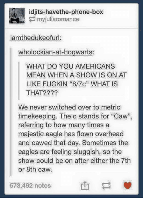 """Philadelphia Eagles, How Many Times, and Memes: idjits-havethe-phone-box  iamthedukeofurl:  wholockian-at-hogwarts:  WHAT DO YOU AMERICANS  MEAN WHEN A SHOW IS ON AT  LIKE FUCKIN """"8/7c"""" WHAT IS  THAT????  We never switched over to metric  timekeeping. The c stands for """"Caw  referring to how many times a  majestic eagle has flown overhead  and cawed that day. Sometimes the  eagles are feeling sluggish, so the  show could be on after either the 7th  or 8th caw.  573,492 notes"""