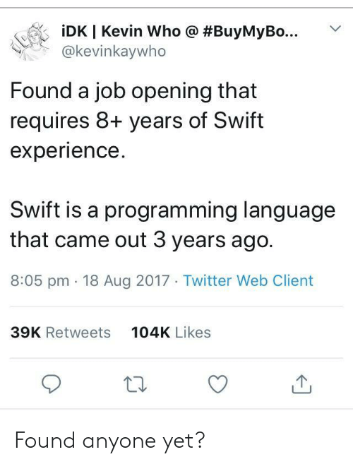 Twitter, Experience, and Programming: İDK I Kevin who @ #BuyMyBo  @kevinkaywho  Found a job opening that  requires 8+ years of Swift  experience.  Swift is a programming language  that came out 3 years ago.  8:05 pm 18 Aug 2017 Twitter Web Client  104K Likes  39K Retweets Found anyone yet?