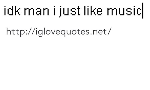 Music, Http, and Net: idk man i just like music http://iglovequotes.net/