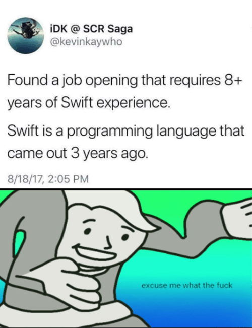 Fuck, Experience, and Programming: iDK @ SCR Saga  @kevinkaywho  Found a job opening that requires 8+  years of Swift experience.  Swift is a programming language that  came out 3 years ago.  8/18/17, 2:05 PM  excuse me what the fuck