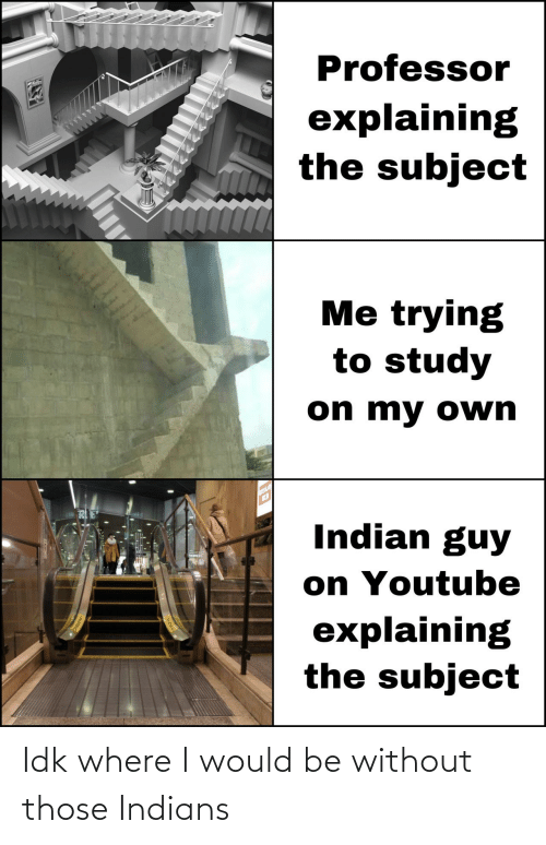 Indians, Those, and I Would: Idk where I would be without those Indians