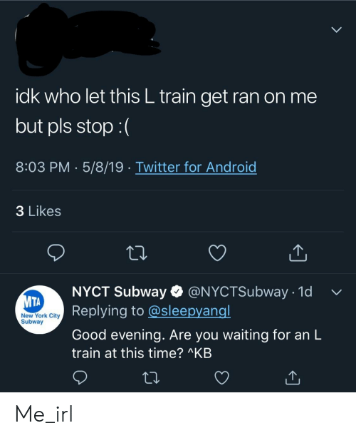 New York, Subway, and Twitter: idk who let this L train get ran on me  but pls stop:(  8:03 PM 5/8/19 Twitter for Androic  3 Likes  NYCT Subway @NYCTSubway 1d  Replying to @sleepyangl  Good evening. Are you waiting for an L  train at this time? AKB  New York City  Subway Me_irl