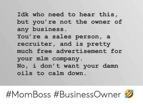Business, Free, and Company: Idk who need to hear this,  but you're not the owner of  any business.  You're a sales person, a  recruiter, and is pretty  much free advertisement for  your mlm company  No, i don't want your damn  oils to calm down #MomBoss #BusinessOwner 🤣
