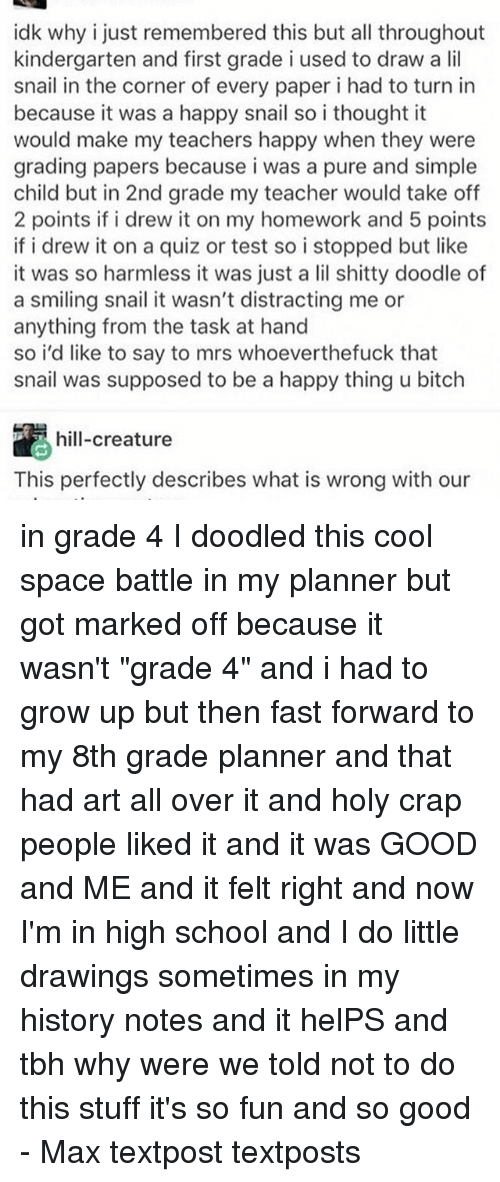 """Memes, 🤖, and Spaces: idk why i just remembered this but all throughout  kindergarten and first grade i used to draw a lil  snail in the corner of every paper i had to turn in  because it was a happy snail so i thought it  would make my teachers happy when they were  grading papers because i was a pure and simple  child but in 2nd grade my teacher would take off  2 points if i drew it on my homework and 5 points  if i drew it on a quiz or test so i stopped but like  it was so harmless it was just a lil shitty doodle of  a smiling snail it wasn't distracting me or  anything from the task at hand  so i'd like to say to mrs whoeverthefuck that  snail was supposed to be a happy thing u bitch  hill-creature  This perfectly describes what is wrong with our in grade 4 I doodled this cool space battle in my planner but got marked off because it wasn't """"grade 4"""" and i had to grow up but then fast forward to my 8th grade planner and that had art all over it and holy crap people liked it and it was GOOD and ME and it felt right and now I'm in high school and I do little drawings sometimes in my history notes and it helPS and tbh why were we told not to do this stuff it's so fun and so good - Max textpost textposts"""