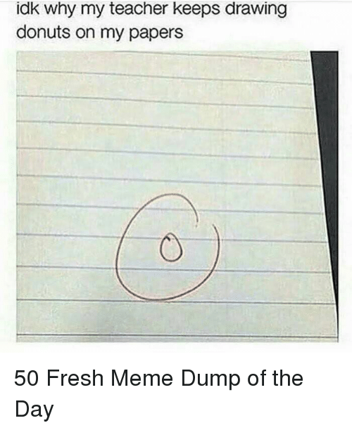 Fresh, Meme, and Teacher: idk why my teacher keeps drawing  donuts on my papers 50 Fresh Meme Dump of the Day
