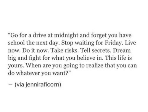 Friday, Life, and School: idnight and forg  school the next day. Stop waiting for Friday. Live  now. Do it now. Take risks. Tell secrets. Dream  big and fight for what you believe in. This life is  yours. When are you going to realize that you can  do whatever you want?  (via jenniraficorn)