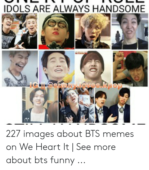Idols Are Always Handsome 227 Images About Bts Memes On We Heart