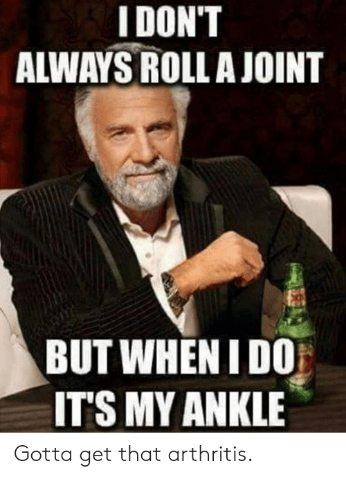 Dank, Arthritis, and 🤖: IDON'T  ALWAYS ROLLA JOINT  BUT WHEN I DO  ITS MY ANKLE Gotta get that arthritis.