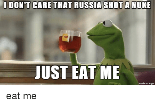 Imgur, Russia, and Nuke: IDON'T CARE THAT RUSSIA SHOT A NUKE  JUST EAT ME  made on imgur eat me