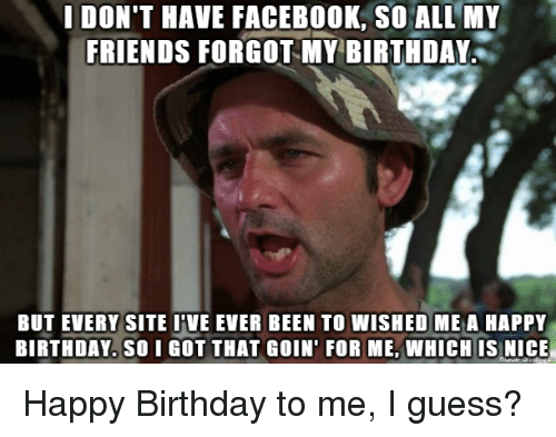 Birthday, Facebook, and Friends: IDON'T HAVE FACEBOOK, SO ALL MY  FRIENDS FORGOT Y BIRTHDAY  BUT EVERY SITE I'VE EVER BEEN TO WISHED ME A HAPPY  BIRTHDAY. SO I GOT THAT GOIN' FOR ME,WHICH IS NICE Happy Birthday to me, I guess?
