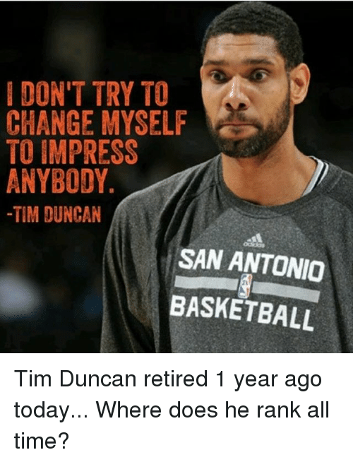 Basketball, Memes, and Tim Duncan: IDON'T TRY TO  CHANGE MYSELF  TO IMPRESS  ANYBODY.  -TIM DUNCAN  SAN ANTONIO  BASKETBALL  21 Tim Duncan retired 1 year ago today... Where does he rank all time?