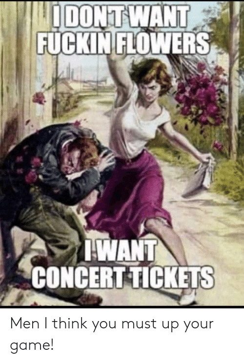 Flowers, Game, and Metal: IDONT WANT  FUCKIN FLOWERS  WANT  CONCERT TICKETS Men I think you must up your game!