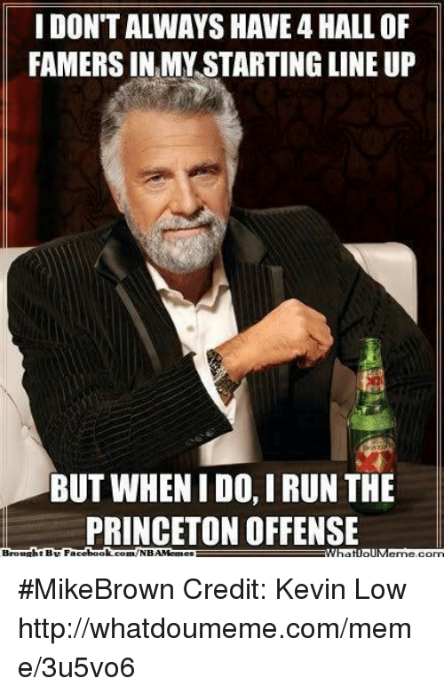 Meme, Nba, and Book: IDONTALWAYSHAVE 4 HALLOF  FAMERS INEMY STARTING LINE UP  BUT WHEN I DO, IRUN THE  PRINCETON OFFENSE  Brought BE Face  book.  com/NBAMe #MikeBrown Credit: Kevin Low  http://whatdoumeme.com/meme/3u5vo6