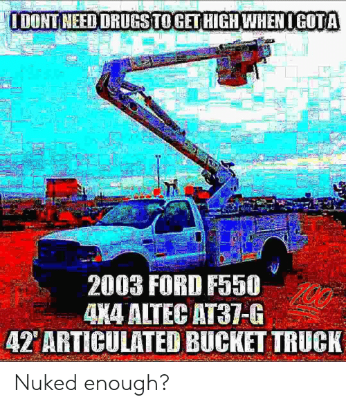 Ford, 4x4, and High: IDONTNEED DRUGSTOGET HIGH WHENOGOTA  2003 FORD F550  00  4X4 ALTEC AT37-G  42 ARTICULATED BUCKET TRUCK  H. Nuked enough?