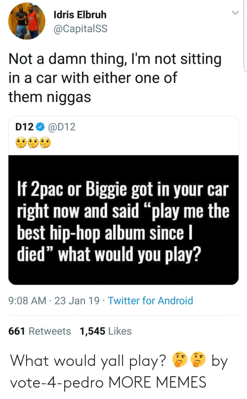"Android, Dank, and Memes: Idris Elbruh  @CapitalSS  Not a damn thing, l'm not sitting  in a car with either one of  them niggas  D12 @D12  If 2pac or Biggie got in your car  right now and said ""play me the  best hip-hop album since l  died"" what would you play?  9:08 AM 23 Jan 19 Twitter for Android  661 Retweets 1,545 Likes What would yall play? 🤔🤔 by vote-4-pedro MORE MEMES"